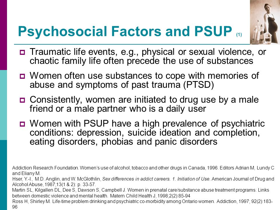 Psychosocial Factors and PSUP (1)  Traumatic life events, e.g., physical or sexual violence, or chaotic family life often precede the use of substanc