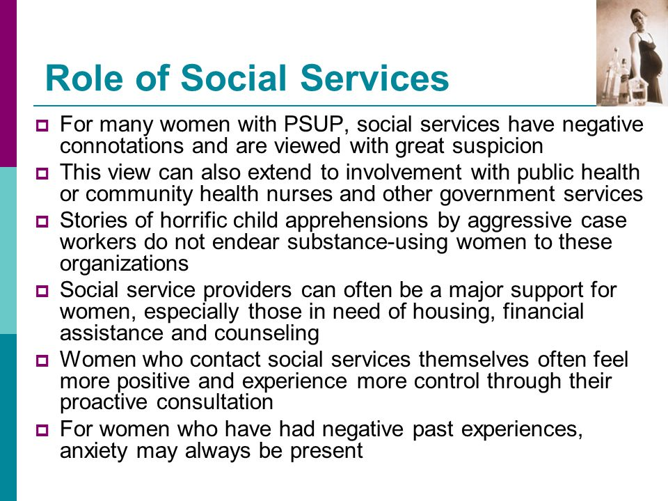 Role of Social Services  For many women with PSUP, social services have negative connotations and are viewed with great suspicion  This view can als