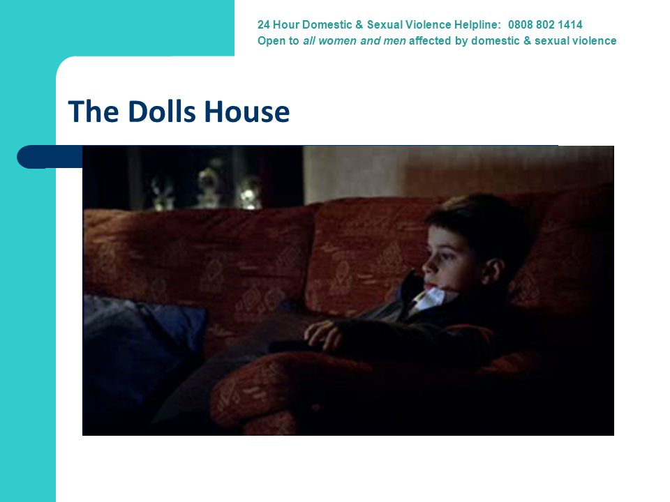 24 Hour Domestic Violence Helpline: 0800 917 1414 24 Hour Domestic & Sexual Violence Helpline: 0808 802 1414 Open to all women and men affected by domestic & sexual violence The Dolls House