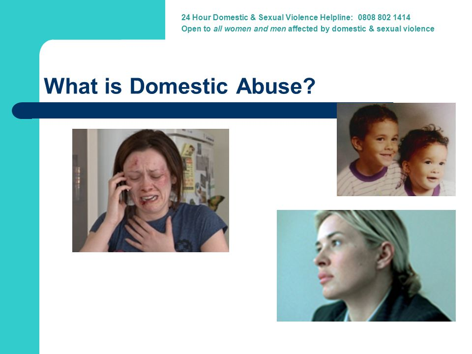 24 Hour Domestic Violence Helpline: 0800 917 1414 24 Hour Domestic & Sexual Violence Helpline: 0808 802 1414 Open to all women and men affected by domestic & sexual violence What is Domestic Abuse.