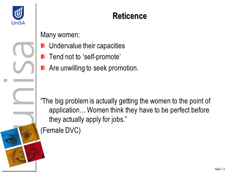 Slide:11 Reticence Many women: Undervalue their capacities Tend not to 'self-promote' Are unwilling to seek promotion.