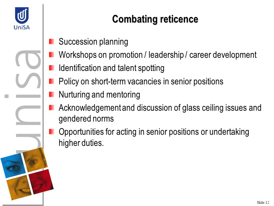 Slide:12 Combating reticence Succession planning Workshops on promotion / leadership / career development Identification and talent spotting Policy on short-term vacancies in senior positions Nurturing and mentoring Acknowledgement and discussion of glass ceiling issues and gendered norms Opportunities for acting in senior positions or undertaking higher duties.