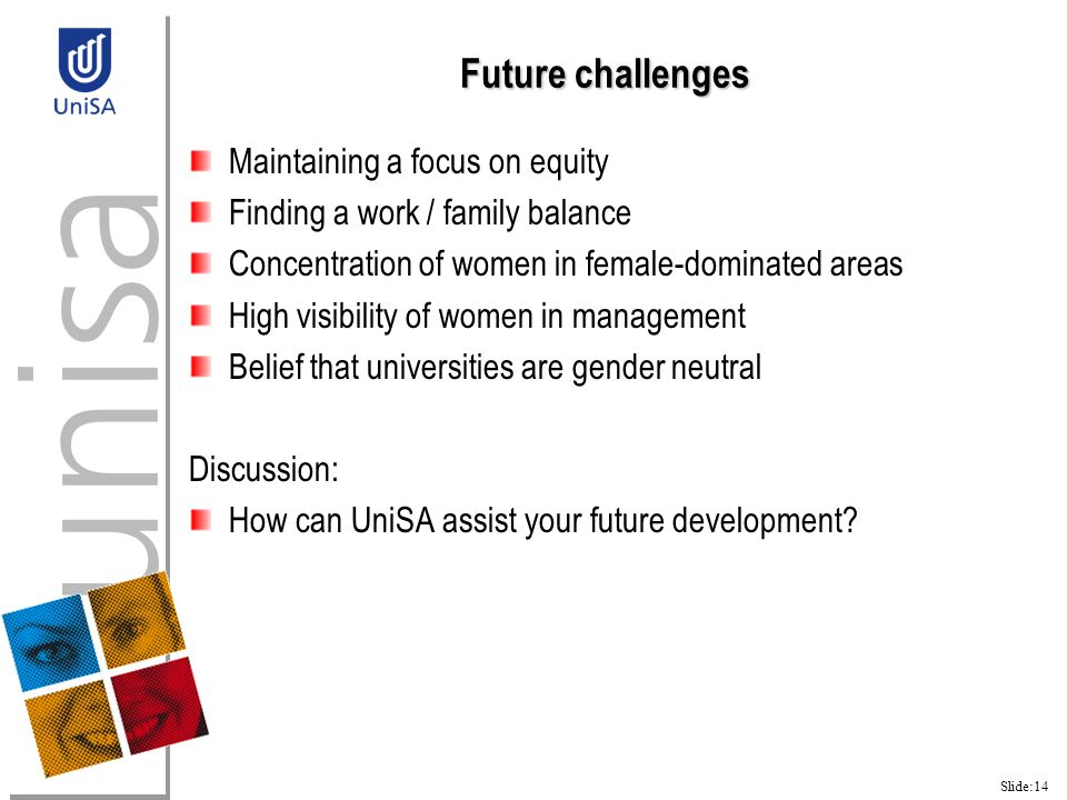 Slide:14 Future challenges Maintaining a focus on equity Finding a work / family balance Concentration of women in female-dominated areas High visibility of women in management Belief that universities are gender neutral Discussion: How can UniSA assist your future development