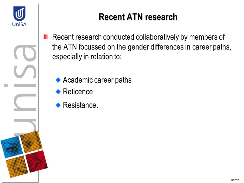 Slide:9 Recent ATN research Recent research conducted collaboratively by members of the ATN focussed on the gender differences in career paths, especially in relation to: Academic career paths Reticence Resistance.