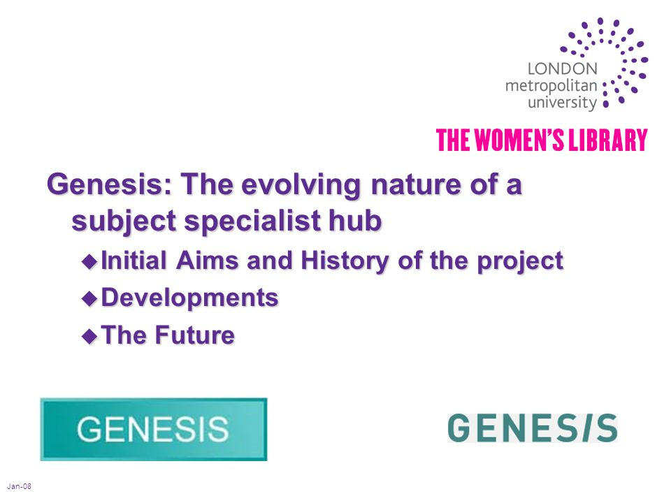 Jan-08 Genesis: The evolving nature of a subject specialist hub u Initial Aims and History of the project u Developments u The Future