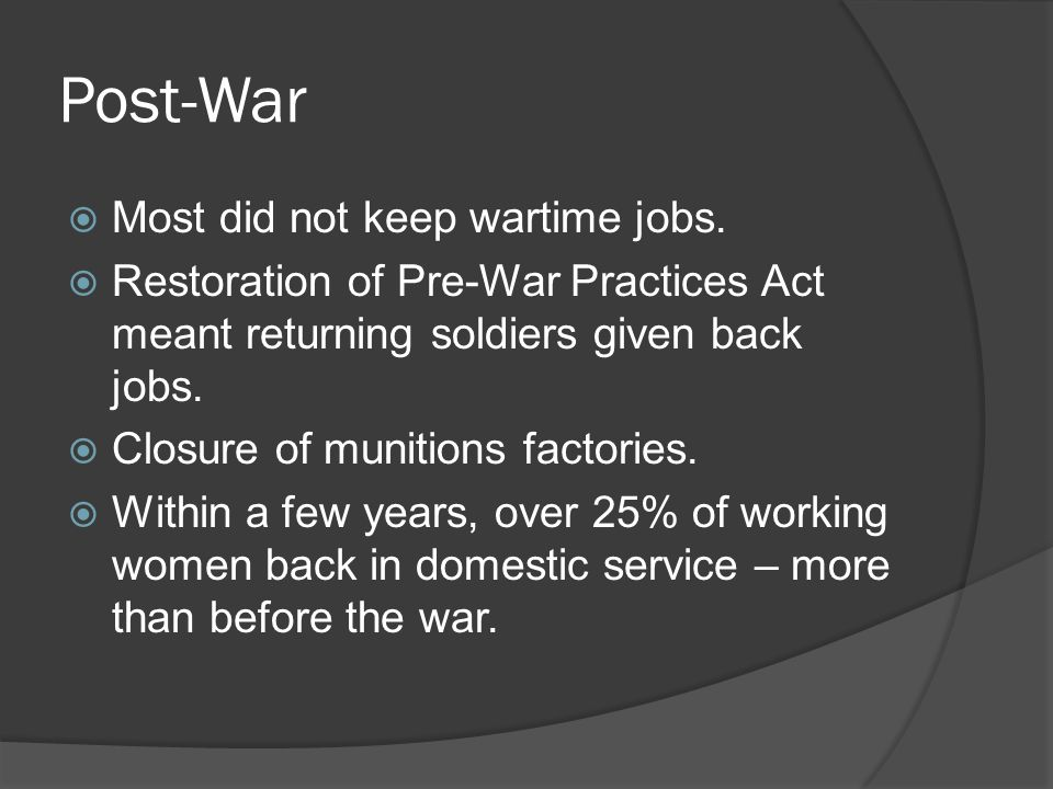 Post-War  Most did not keep wartime jobs.  Restoration of Pre-War Practices Act meant returning soldiers given back jobs.  Closure of munitions fac