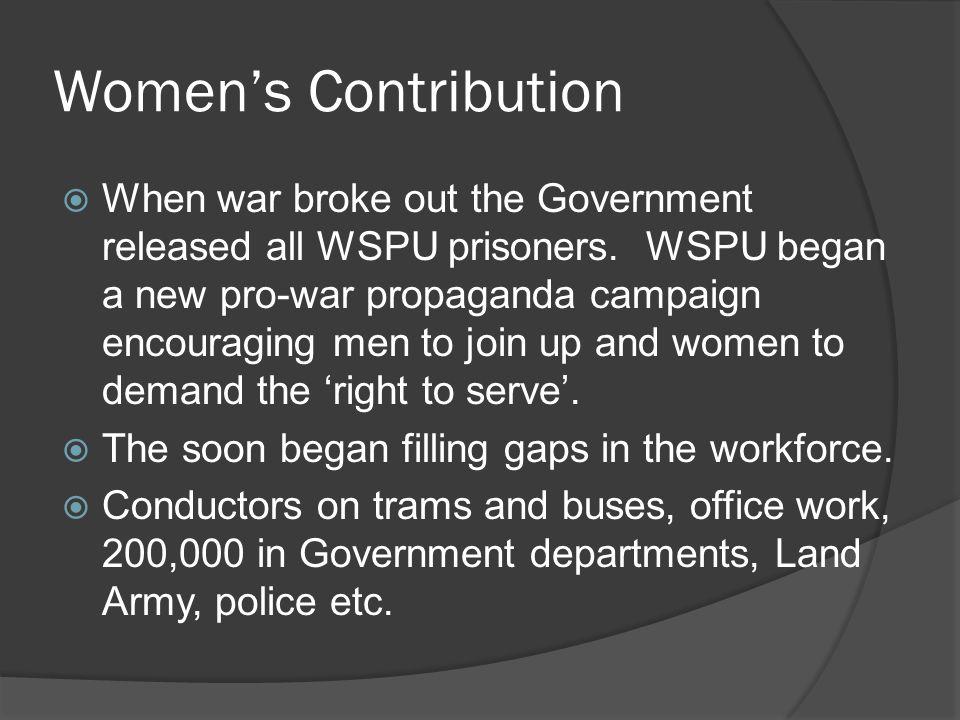 Women's Contribution  When war broke out the Government released all WSPU prisoners. WSPU began a new pro-war propaganda campaign encouraging men to