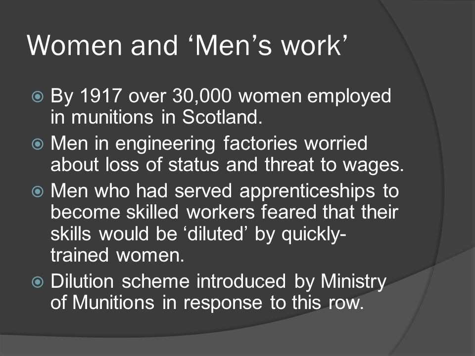 Women and 'Men's work'  By 1917 over 30,000 women employed in munitions in Scotland.  Men in engineering factories worried about loss of status and