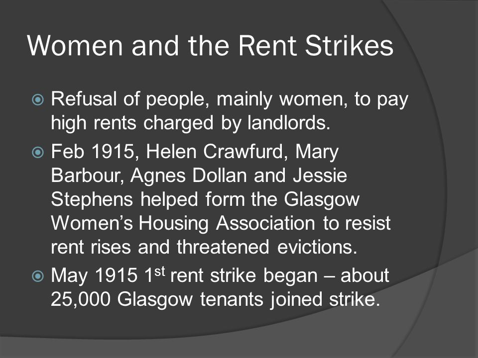 Women and the Rent Strikes  Refusal of people, mainly women, to pay high rents charged by landlords.  Feb 1915, Helen Crawfurd, Mary Barbour, Agnes