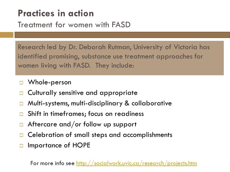 Practices in action Treatment for women with FASD  Whole-person  Culturally sensitive and appropriate  Multi-systems, multi-disciplinary & collaborative  Shift in timeframes; focus on readiness  Aftercare and/or follow up support  Celebration of small steps and accomplishments  Importance of HOPE Research led by Dr.