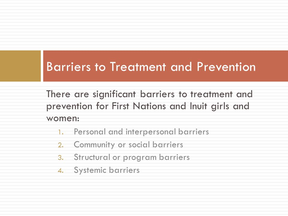 There are significant barriers to treatment and prevention for First Nations and Inuit girls and women: 1.