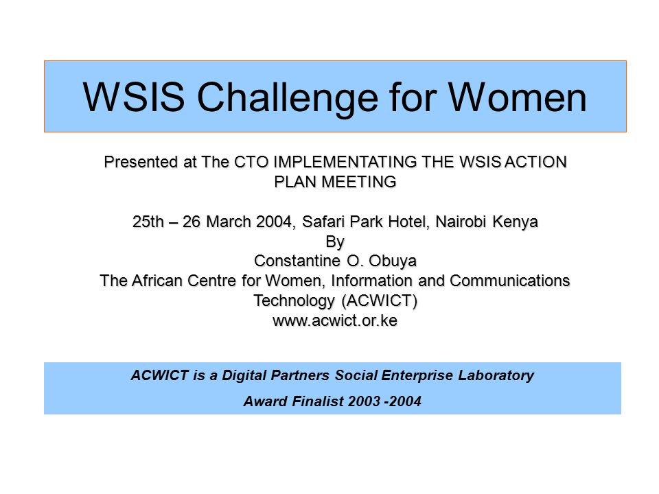 WSIS Challenge for Women Presented at The CTO IMPLEMENTATING THE WSIS ACTION PLAN MEETING 25th – 26 March 2004, Safari Park Hotel, Nairobi Kenya By Constantine O.
