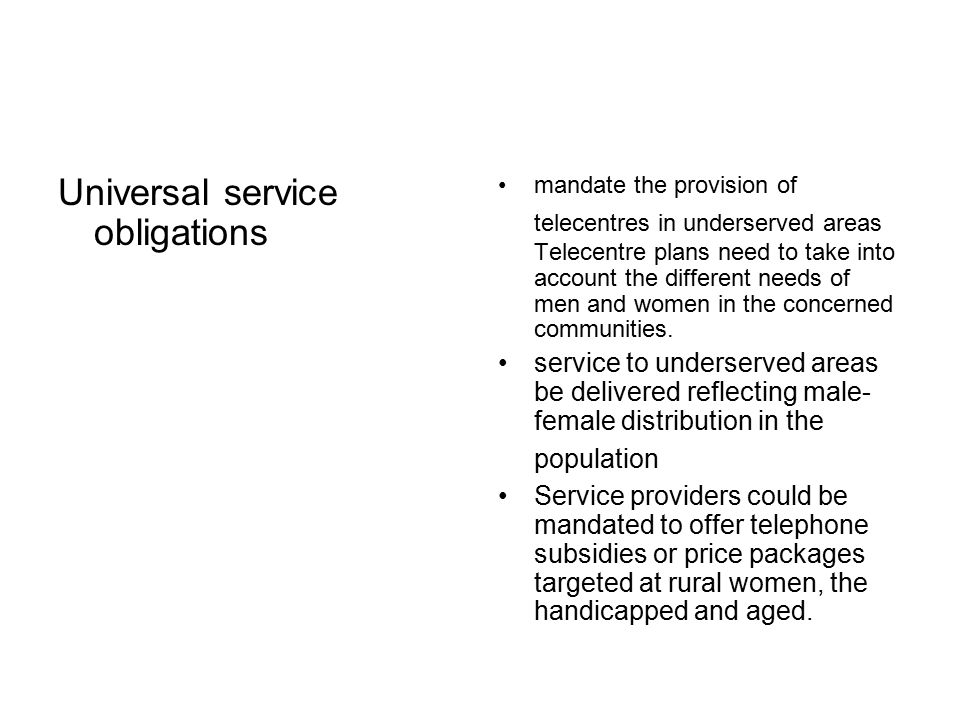 Universal service obligations mandate the provision of telecentres in underserved areas Telecentre plans need to take into account the different needs of men and women in the concerned communities.