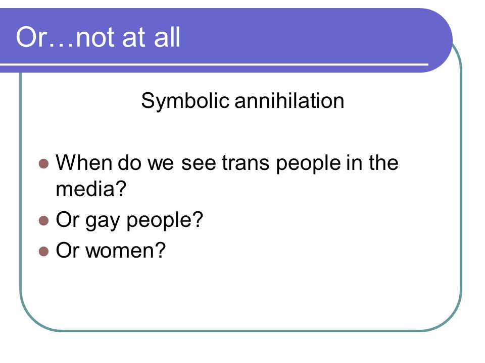 Or…not at all Symbolic annihilation When do we see trans people in the media.