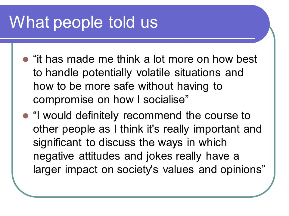 What people told us it has made me think a lot more on how best to handle potentially volatile situations and how to be more safe without having to compromise on how I socialise I would definitely recommend the course to other people as I think it s really important and significant to discuss the ways in which negative attitudes and jokes really have a larger impact on society s values and opinions