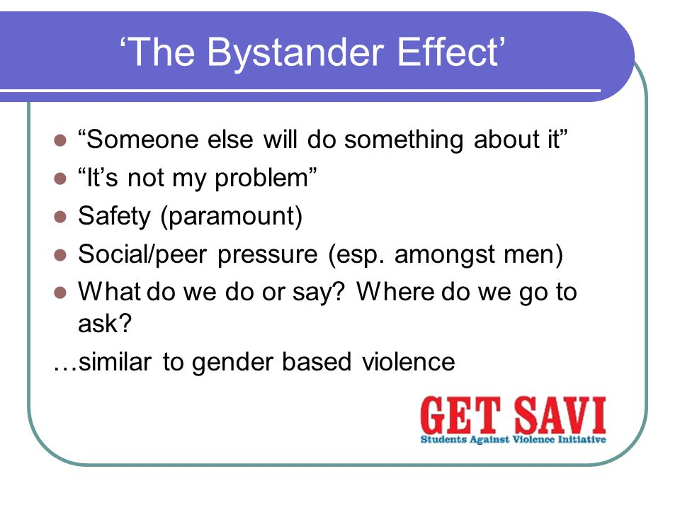 'The Bystander Effect' Someone else will do something about it It's not my problem Safety (paramount) Social/peer pressure (esp.