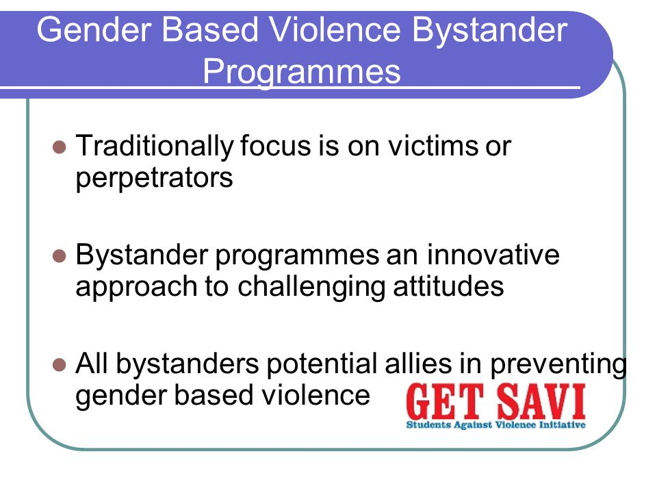 Gender Based Violence Bystander Programmes Traditionally focus is on victims or perpetrators Bystander programmes an innovative approach to challenging attitudes All bystanders potential allies in preventing gender based violence