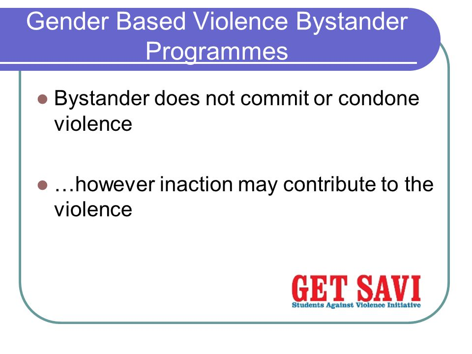 Gender Based Violence Bystander Programmes Bystander does not commit or condone violence …however inaction may contribute to the violence