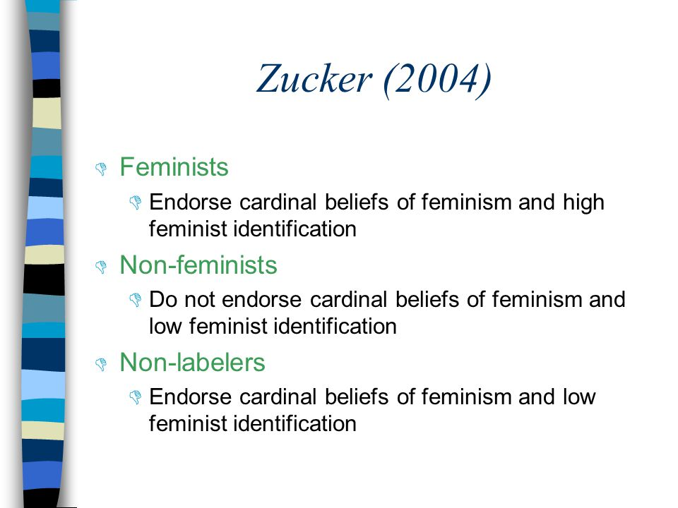 Zucker (2004)  Feminists  Endorse cardinal beliefs of feminism and high feminist identification  Non-feminists  Do not endorse cardinal beliefs of feminism and low feminist identification  Non-labelers  Endorse cardinal beliefs of feminism and low feminist identification