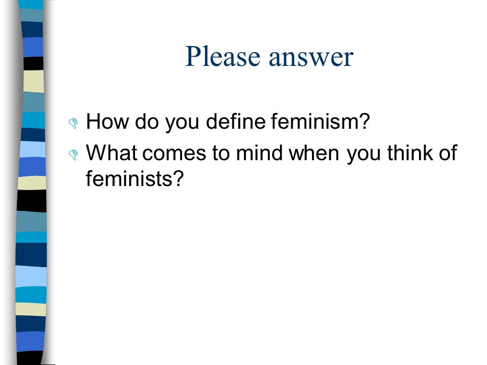 Please answer  How do you define feminism  What comes to mind when you think of feminists