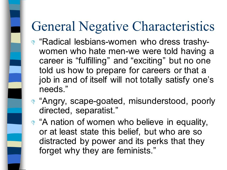 General Negative Characteristics  Radical lesbians-women who dress trashy- women who hate men-we were told having a career is fulfilling and exciting but no one told us how to prepare for careers or that a job in and of itself will not totally satisfy one's needs.  Angry, scape-goated, misunderstood, poorly directed, separatist.  A nation of women who believe in equality, or at least state this belief, but who are so distracted by power and its perks that they forget why they are feminists.