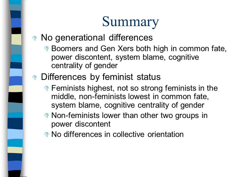 Summary  No generational differences  Boomers and Gen Xers both high in common fate, power discontent, system blame, cognitive centrality of gender  Differences by feminist status  Feminists highest, not so strong feminists in the middle, non-feminists lowest in common fate, system blame, cognitive centrality of gender  Non-feminists lower than other two groups in power discontent  No differences in collective orientation