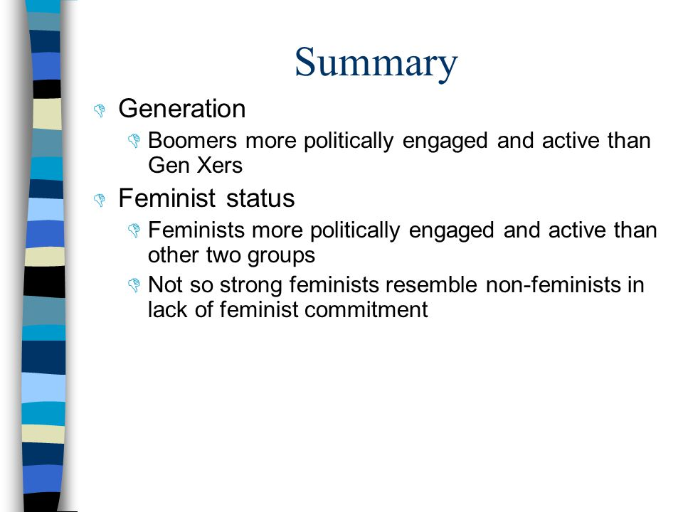 Summary  Generation  Boomers more politically engaged and active than Gen Xers  Feminist status  Feminists more politically engaged and active than other two groups  Not so strong feminists resemble non-feminists in lack of feminist commitment