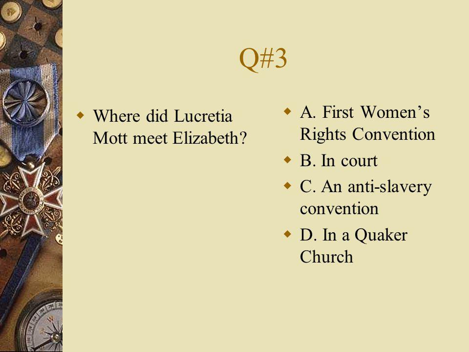 Q#3  Where did Lucretia Mott meet Elizabeth?  A. First Women's Rights Convention  B. In court  C. An anti-slavery convention  D. In a Quaker Chur