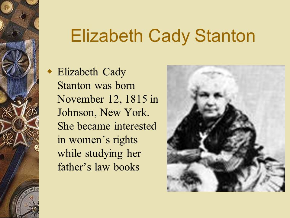 Elizabeth Cady Stanton  Elizabeth Cady Stanton was born November 12, 1815 in Johnson, New York. She became interested in women's rights while studyin
