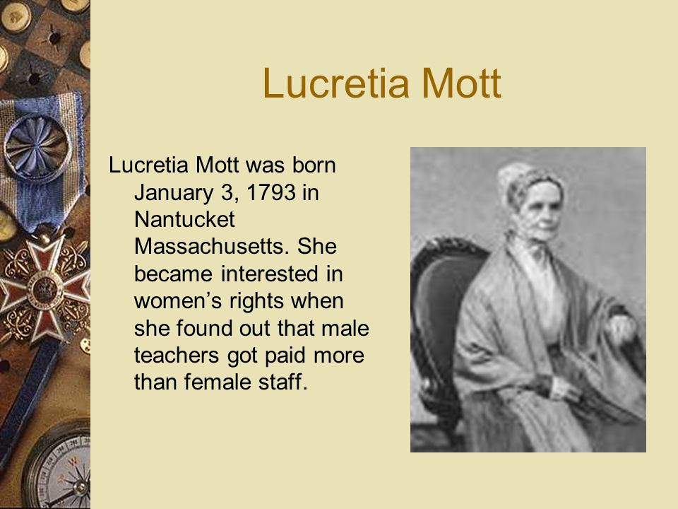 Lucretia Mott Lucretia Mott was born January 3, 1793 in Nantucket Massachusetts. She became interested in women's rights when she found out that male