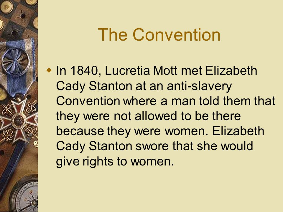 The Convention  In 1840, Lucretia Mott met Elizabeth Cady Stanton at an anti-slavery Convention where a man told them that they were not allowed to b
