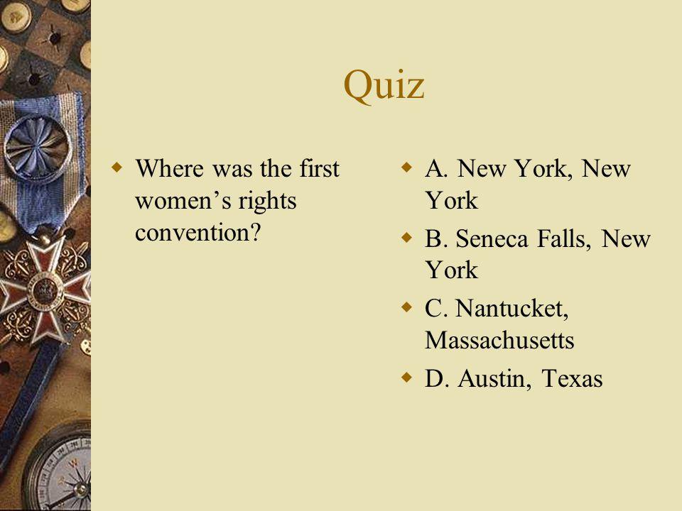Quiz  Where was the first women's rights convention?  A. New York, New York  B. Seneca Falls, New York  C. Nantucket, Massachusetts  D. Austin, T