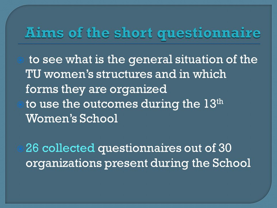  to see what is the general situation of the TU women's structures and in which forms they are organized  to use the outcomes during the 13 th Women's School  26 collected questionnaires out of 30 organizations present during the School