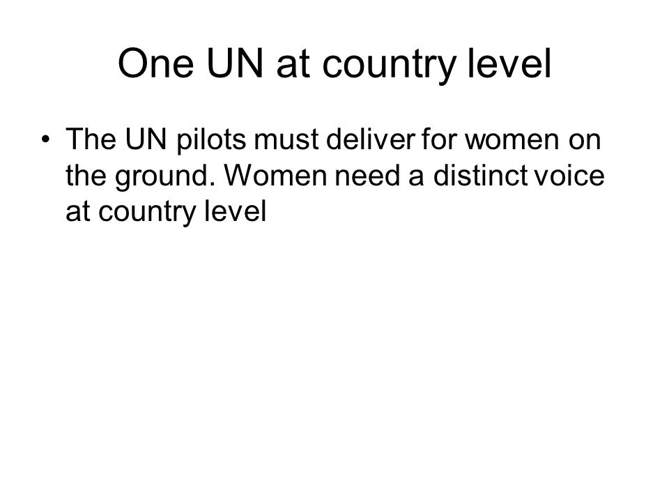 One UN at country level The UN pilots must deliver for women on the ground.