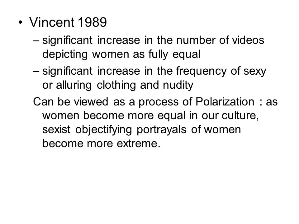 Vincent 1989 –significant increase in the number of videos depicting women as fully equal –significant increase in the frequency of sexy or alluring clothing and nudity Can be viewed as a process of Polarization : as women become more equal in our culture, sexist objectifying portrayals of women become more extreme.