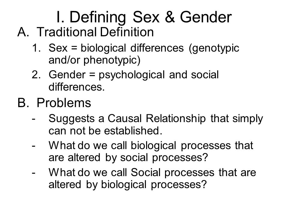 I. Defining Sex & Gender A.Traditional Definition 1.Sex = biological differences (genotypic and/or phenotypic) 2.Gender = psychological and social dif