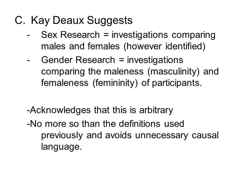 C.Kay Deaux Suggests -Sex Research = investigations comparing males and females (however identified) -Gender Research = investigations comparing the maleness (masculinity) and femaleness (femininity) of participants.