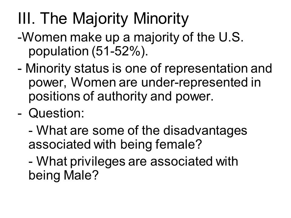 III. The Majority Minority -Women make up a majority of the U.S. population (51-52%). - Minority status is one of representation and power, Women are