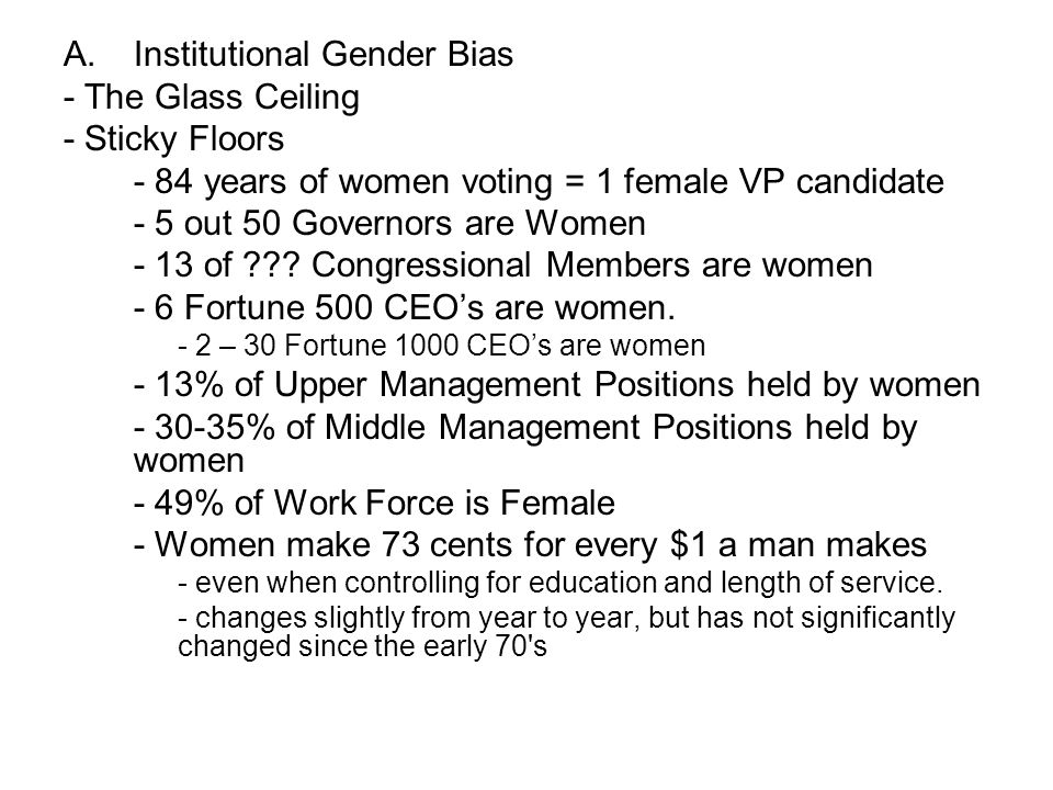 A.Institutional Gender Bias - The Glass Ceiling - Sticky Floors - 84 years of women voting = 1 female VP candidate - 5 out 50 Governors are Women - 13 of .