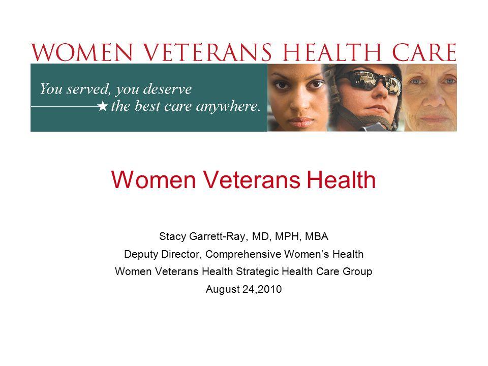 Women Veterans Health Stacy Garrett-Ray, MD, MPH, MBA Deputy Director, Comprehensive Women's Health Women Veterans Health Strategic Health Care Group