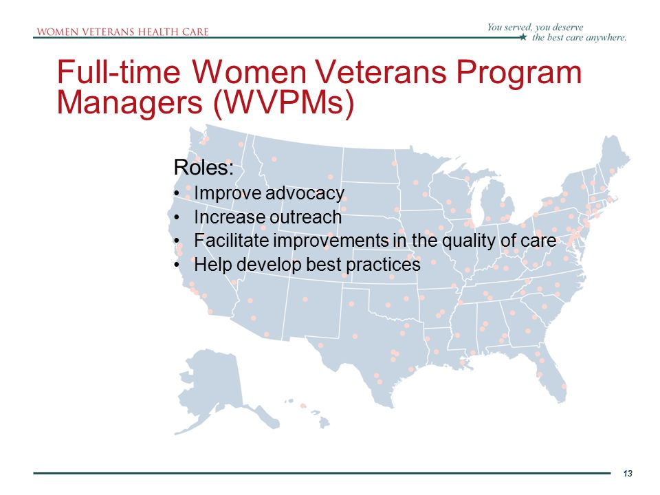 13 Full-time Women Veterans Program Managers (WVPMs) 13 Roles: Improve advocacy Increase outreach Facilitate improvements in the quality of care Help develop best practices