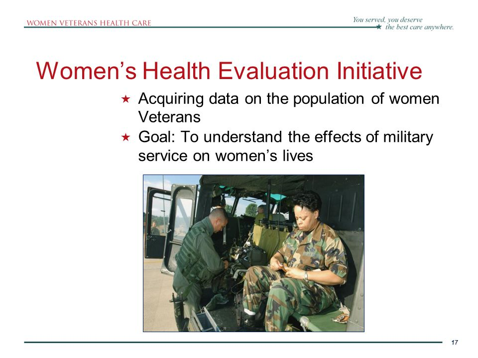 17 Women's Health Evaluation Initiative  Acquiring data on the population of women Veterans  Goal: To understand the effects of military service on women's lives 17