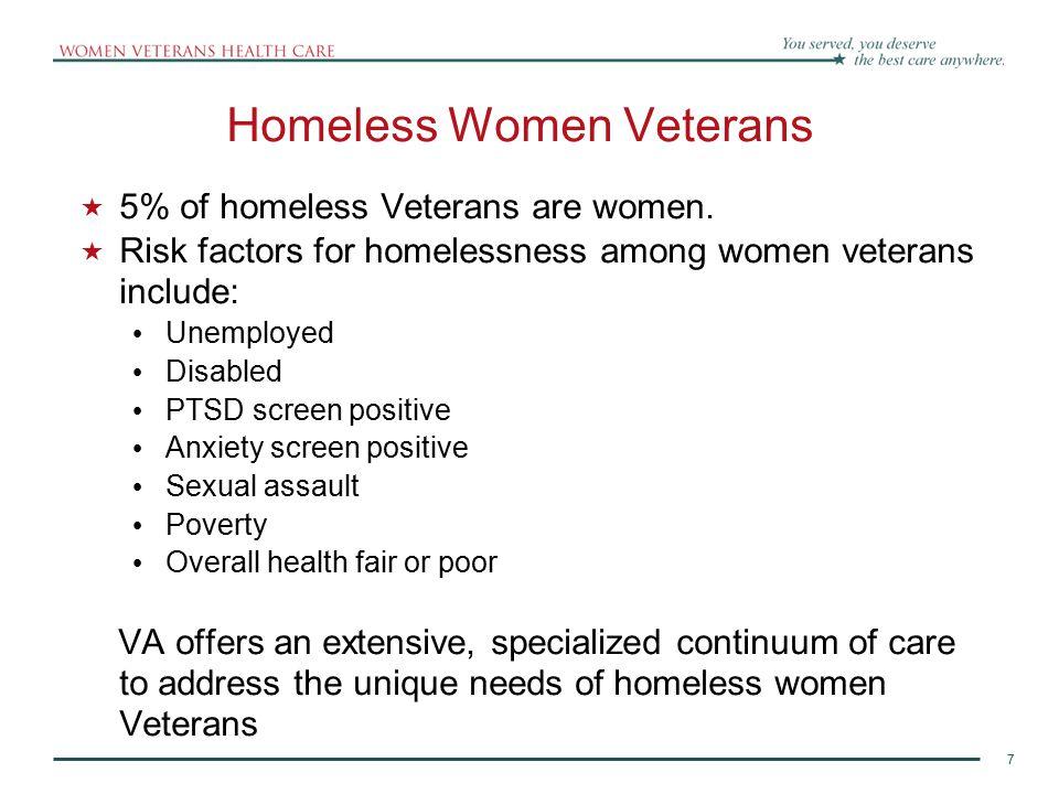 7 Homeless Women Veterans  5% of homeless Veterans are women.  Risk factors for homelessness among women veterans include: Unemployed Disabled PTSD