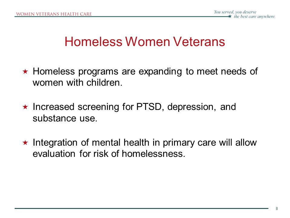 8 Homeless Women Veterans  Homeless programs are expanding to meet needs of women with children.  Increased screening for PTSD, depression, and subs