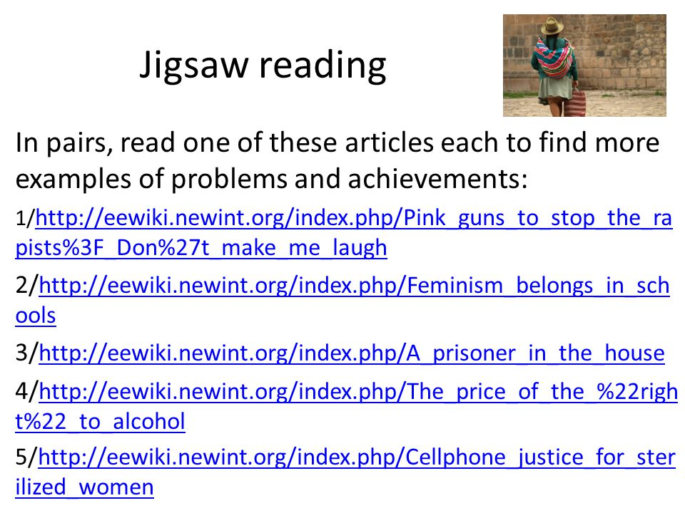 Jigsaw reading In pairs, read one of these articles each to find more examples of problems and achievements: 1/   pists%3F_Don%27t_make_me_laugh   pists%3F_Don%27t_make_me_laugh 2/   ools   ools 3/     4/   t%22_to_alcohol   t%22_to_alcohol 5/  ilized_womenhttp://eewiki.newint.org/index.php/Cellphone_justice_for_ster ilized_women