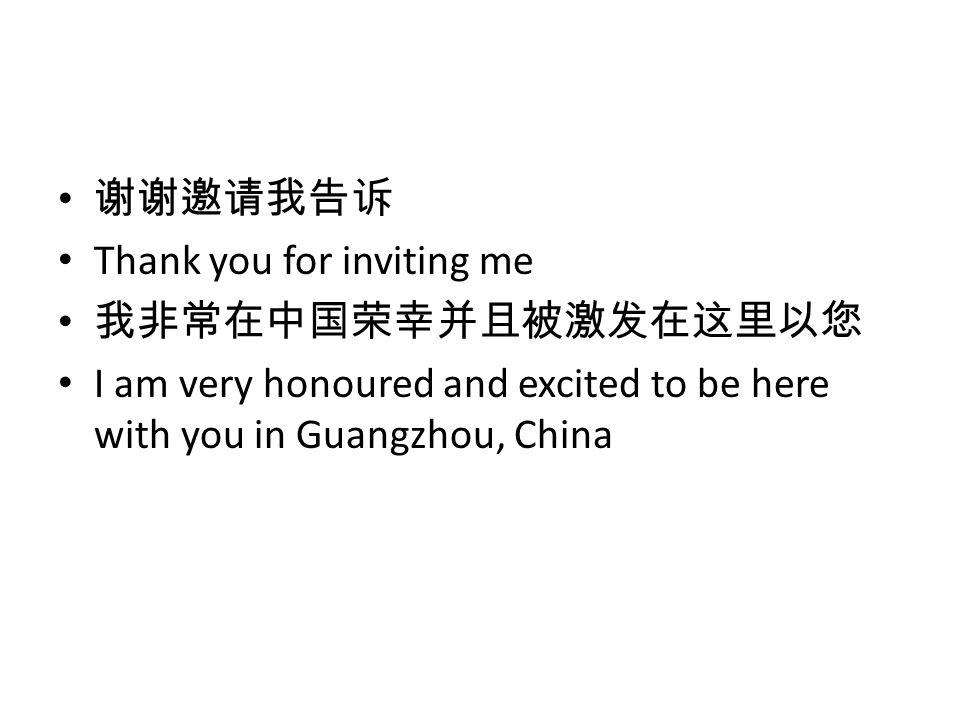 谢谢邀请我告诉 Thank you for inviting me 我非常在中国荣幸并且被激发在这里以您 I am very honoured and excited to be here with you in Guangzhou, China