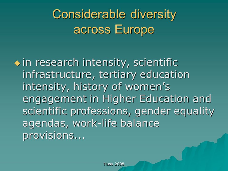 Husu 2008 Considerable diversity across Europe  in research intensity, scientific infrastructure, tertiary education intensity, history of women's en