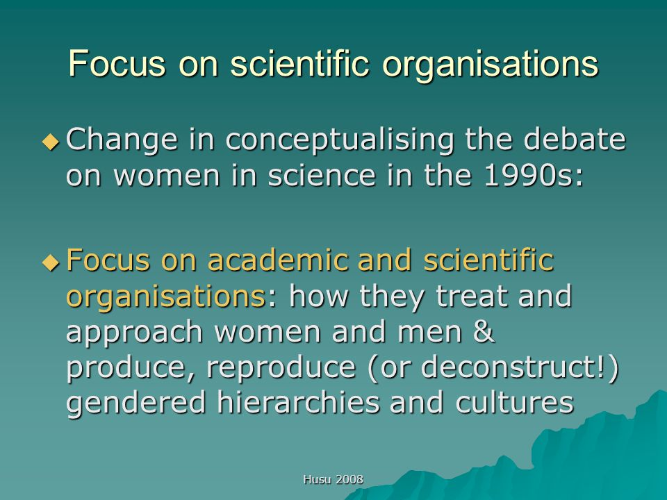 Husu 2008 Focus on scientific organisations  Change in conceptualising the debate on women in science in the 1990s:  Focus on academic and scientific organisations: how they treat and approach women and men & produce, reproduce (or deconstruct!) gendered hierarchies and cultures