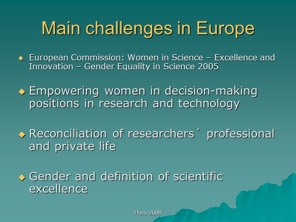 Husu 2008 Main challenges in Europe  European Commission: Women in Science – Excellence and Innovation – Gender Equality in Science 2005  Empowering women in decision-making positions in research and technology  Reconciliation of researchers´ professional and private life  Gender and definition of scientific excellence