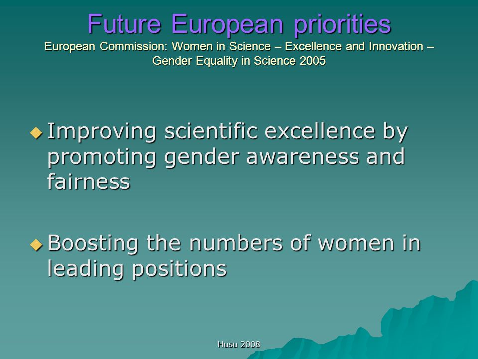 Husu 2008 Future European priorities European Commission: Women in Science – Excellence and Innovation – Gender Equality in Science 2005  Improving scientific excellence by promoting gender awareness and fairness  Boosting the numbers of women in leading positions
